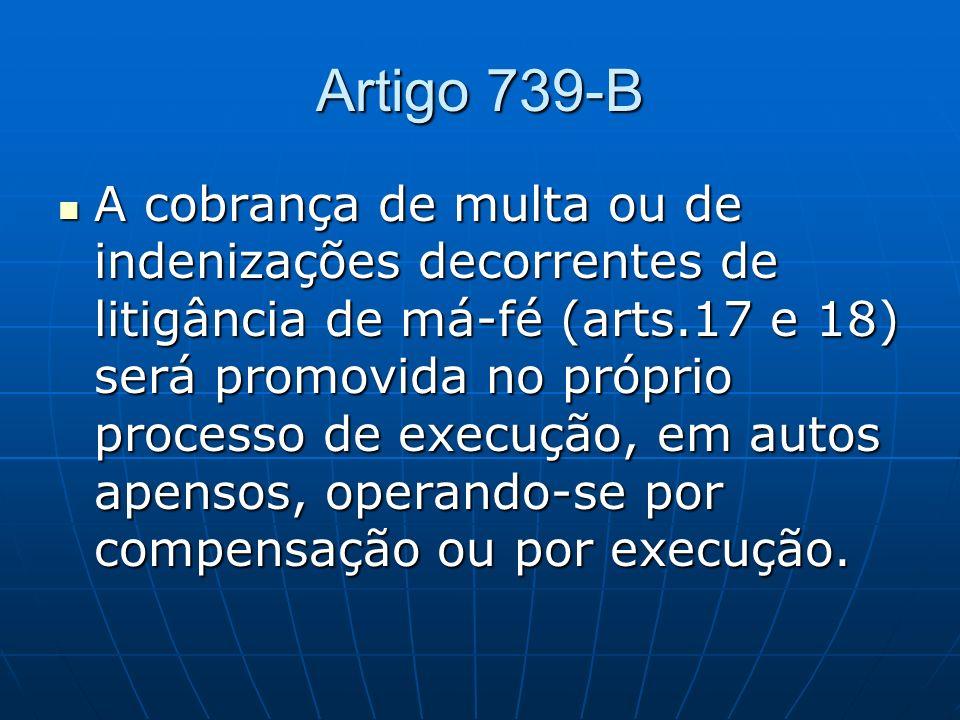 Artigo 739-B A cobrança de multa ou de indenizações decorrentes de litigância de má-fé (arts.17 e 18) será promovida no próprio processo de execução, em autos apensos, operando-se por compensação ou por execução.