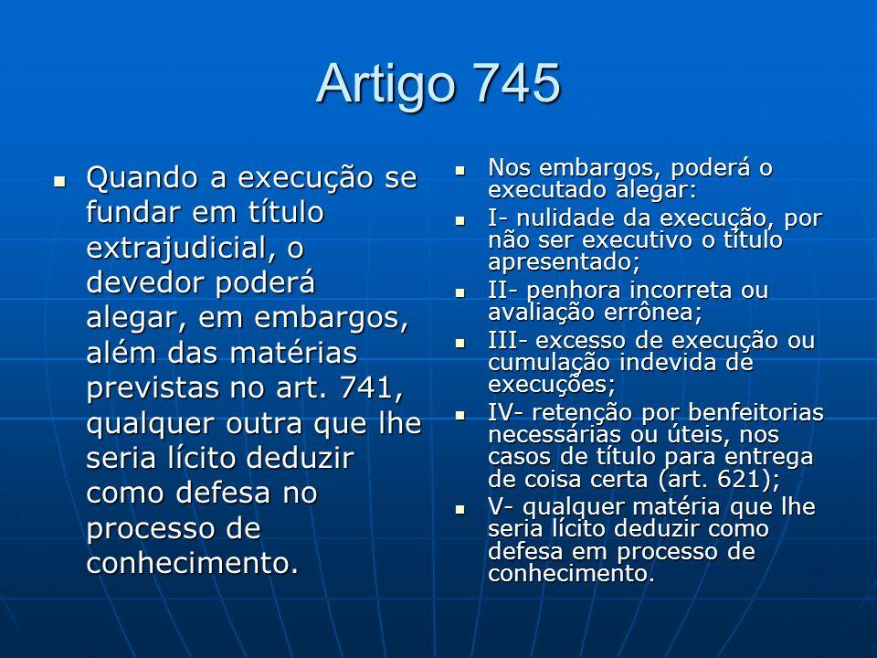 Artigo 745 Quando a execução se fundar em título extrajudicial, o devedor poderá alegar, em embargos, além das matérias previstas no art.