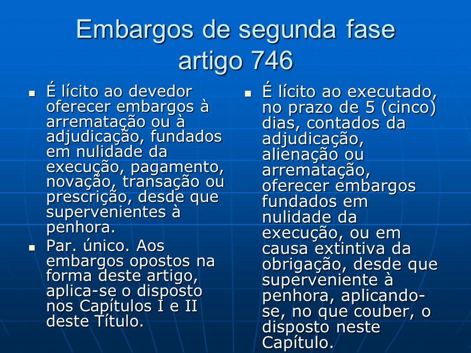 Embargos de segunda fase artigo 746 É lícito ao devedor oferecer embargos à arrematação ou à adjudicação, fundados em nulidade da execução, pagamento, novação, transação ou prescrição, desde que supervenientes à penhora.