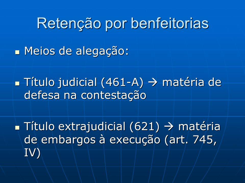 Retenção por benfeitorias Meios de alegação: Meios de alegação: Título judicial (461-A) matéria de defesa na contestação Título judicial (461-A) matéria de defesa na contestação Título extrajudicial (621) matéria de embargos à execução (art.