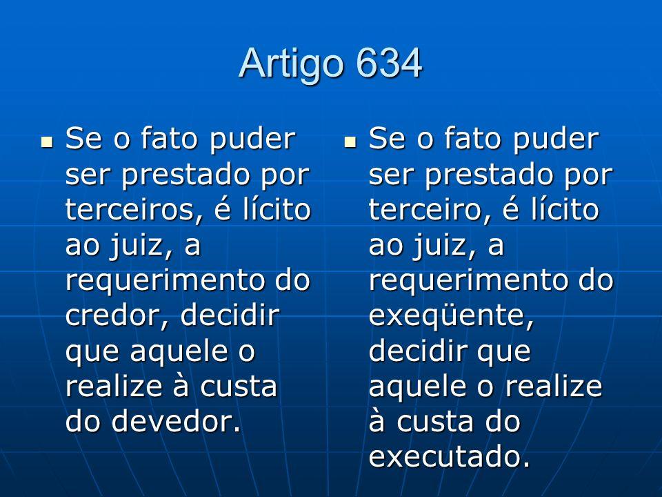 Artigo 634 Se o fato puder ser prestado por terceiros, é lícito ao juiz, a requerimento do credor, decidir que aquele o realize à custa do devedor.