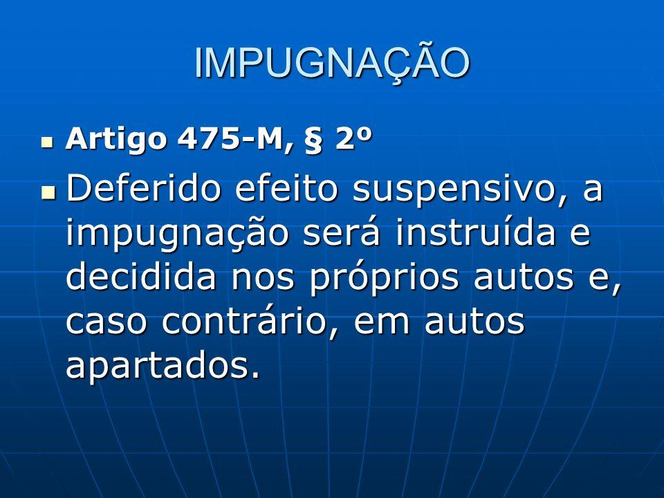IMPUGNAÇÃO Artigo 475-M, § 2º Artigo 475-M, § 2º Deferido efeito suspensivo, a impugnação será instruída e decidida nos próprios autos e, caso contrário, em autos apartados.