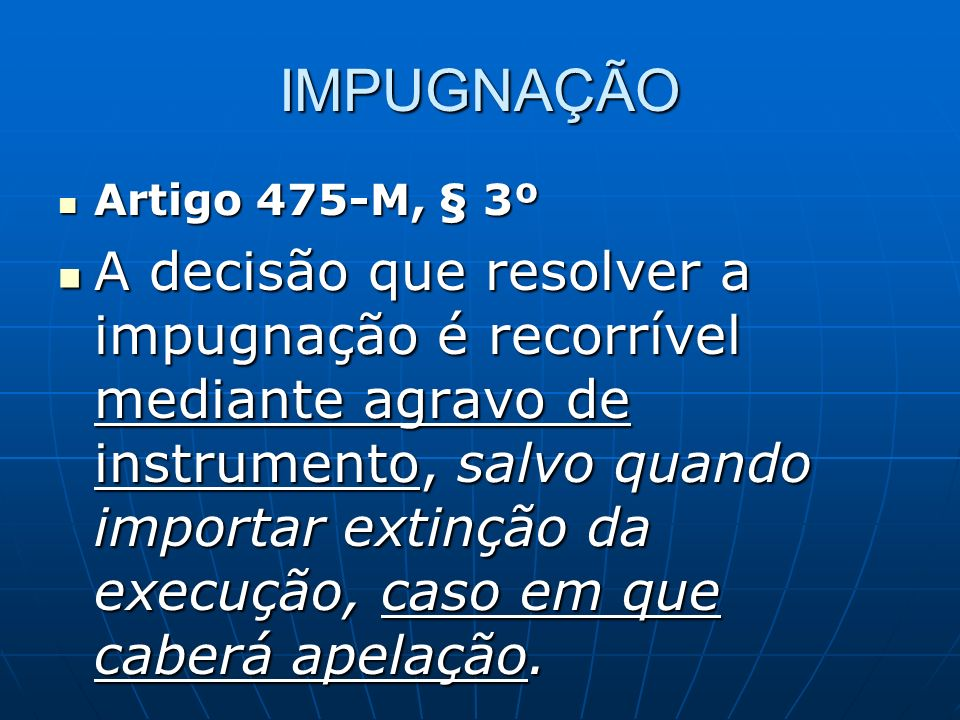 IMPUGNAÇÃO Artigo 475-M, § 3º Artigo 475-M, § 3º A decisão que resolver a impugnação é recorrível mediante agravo de instrumento, salvo quando importar extinção da execução, caso em que caberá apelação.