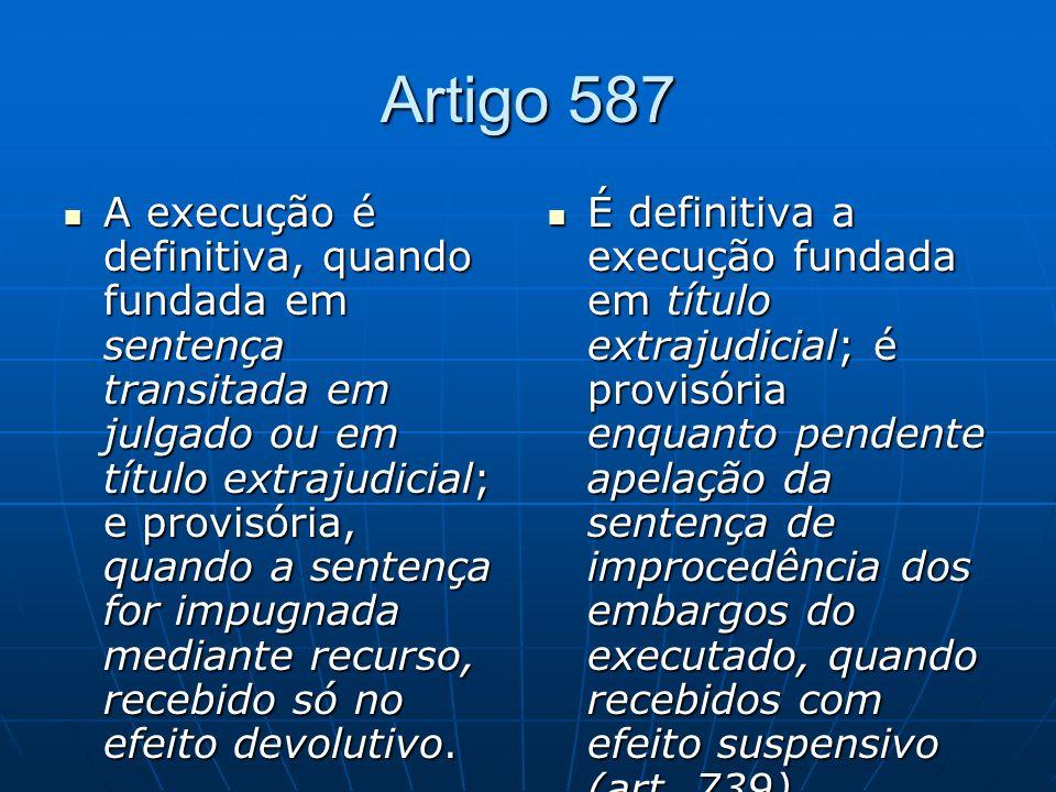 Artigo 587 A execução é definitiva, quando fundada em sentença transitada em julgado ou em título extrajudicial; e provisória, quando a sentença for impugnada mediante recurso, recebido só no efeito devolutivo.