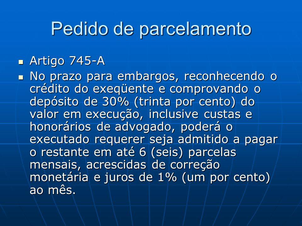 Pedido de parcelamento Artigo 745-A Artigo 745-A No prazo para embargos, reconhecendo o crédito do exeqüente e comprovando o depósito de 30% (trinta por cento) do valor em execução, inclusive custas e honorários de advogado, poderá o executado requerer seja admitido a pagar o restante em até 6 (seis) parcelas mensais, acrescidas de correção monetária e juros de 1% (um por cento) ao mês.