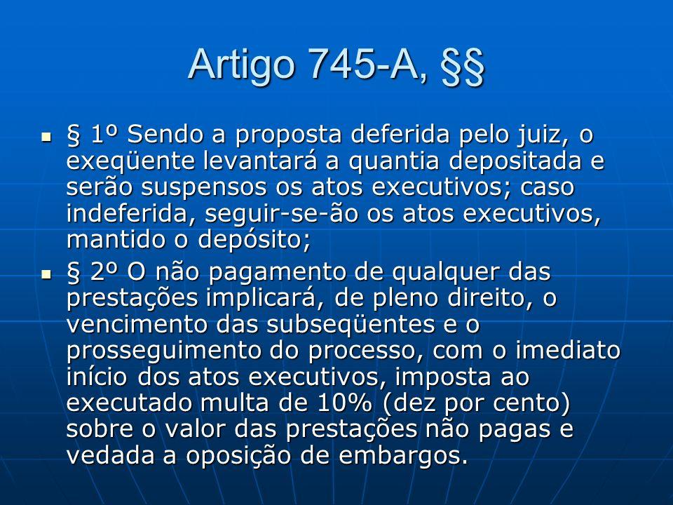 Artigo 745-A, §§ § 1º Sendo a proposta deferida pelo juiz, o exeqüente levantará a quantia depositada e serão suspensos os atos executivos; caso indeferida, seguir-se-ão os atos executivos, mantido o depósito; § 1º Sendo a proposta deferida pelo juiz, o exeqüente levantará a quantia depositada e serão suspensos os atos executivos; caso indeferida, seguir-se-ão os atos executivos, mantido o depósito; § 2º O não pagamento de qualquer das prestações implicará, de pleno direito, o vencimento das subseqüentes e o prosseguimento do processo, com o imediato início dos atos executivos, imposta ao executado multa de 10% (dez por cento) sobre o valor das prestações não pagas e vedada a oposição de embargos.