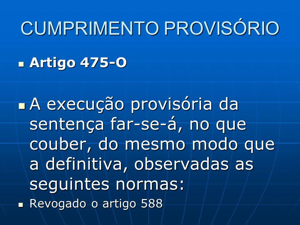 CUMPRIMENTO PROVISÓRIO Artigo 475-O Artigo 475-O A execução provisória da sentença far-se-á, no que couber, do mesmo modo que a definitiva, observadas as seguintes normas: A execução provisória da sentença far-se-á, no que couber, do mesmo modo que a definitiva, observadas as seguintes normas: Revogado o artigo 588 Revogado o artigo 588