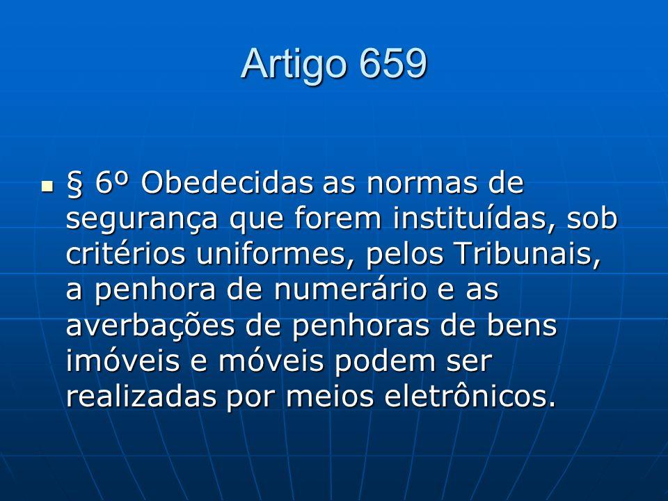 Artigo 659 § 6º Obedecidas as normas de segurança que forem instituídas, sob critérios uniformes, pelos Tribunais, a penhora de numerário e as averbações de penhoras de bens imóveis e móveis podem ser realizadas por meios eletrônicos.