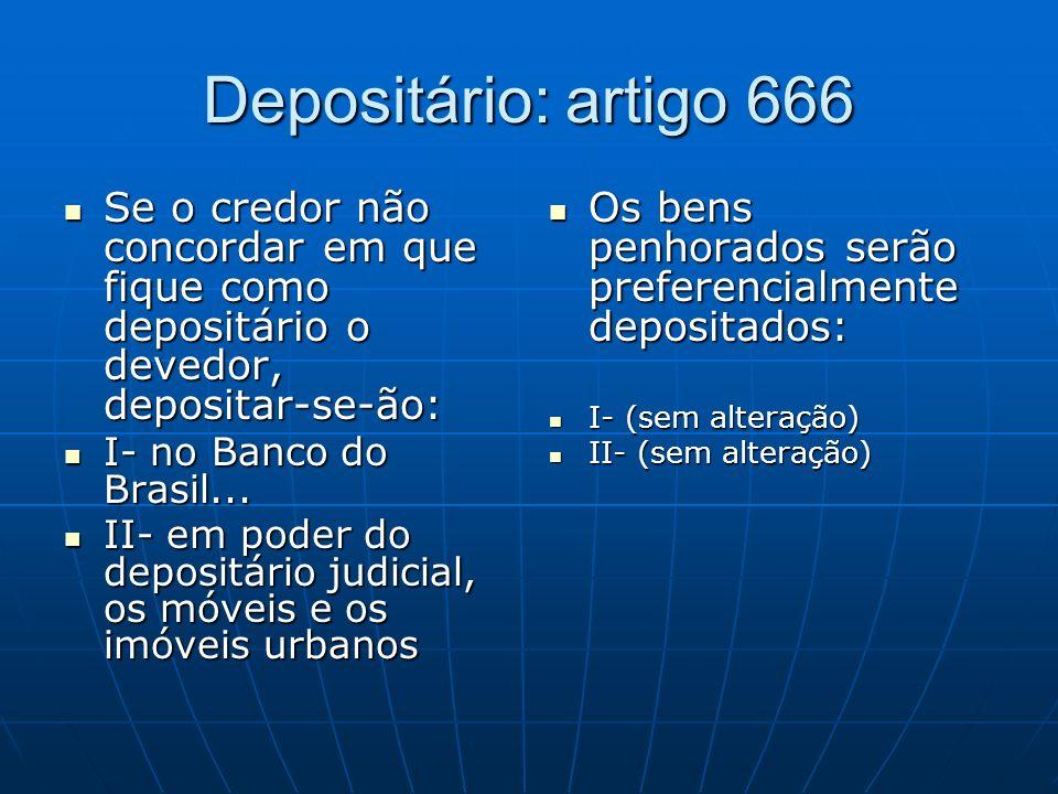 Depositário: artigo 666 Se o credor não concordar em que fique como depositário o devedor, depositar-se-ão: Se o credor não concordar em que fique como depositário o devedor, depositar-se-ão: I- no Banco do Brasil...