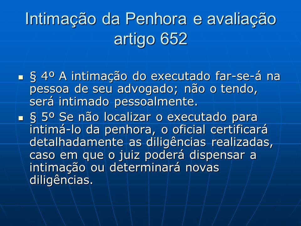 Intimação da Penhora e avaliação artigo 652 § 4º A intimação do executado far-se-á na pessoa de seu advogado; não o tendo, será intimado pessoalmente.