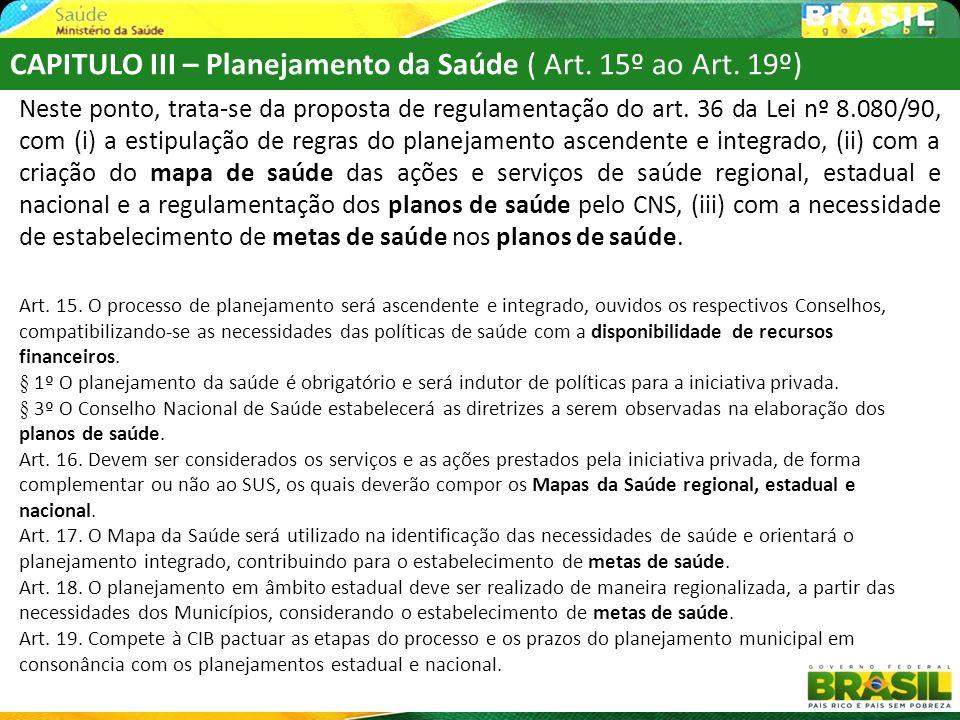 CAPITULO III – Planejamento da Saúde ( Art. 15º ao Art. 19º) Neste ponto, trata-se da proposta de regulamentação do art. 36 da Lei nº 8.080/90, com (i