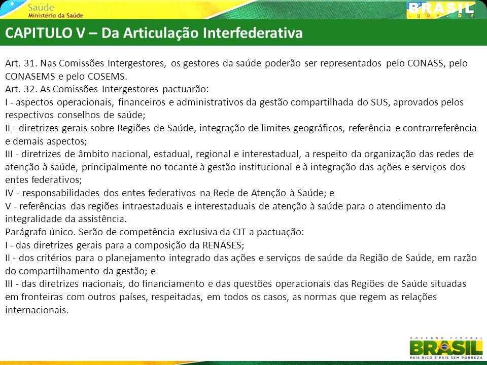 CAPITULO V – Da Articulação Interfederativa Art. 31. Nas Comissões Intergestores, os gestores da saúde poderão ser representados pelo CONASS, pelo CON
