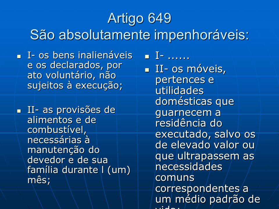 Artigo 649 São absolutamente impenhoráveis: I- os bens inalienáveis e os declarados, por ato voluntário, não sujeitos à execução; I- os bens inalienáv