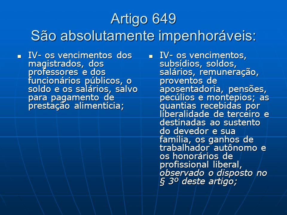 Artigo 649 São absolutamente impenhoráveis: IV- os vencimentos dos magistrados, dos professores e dos funcionários públicos, o soldo e os salários, sa