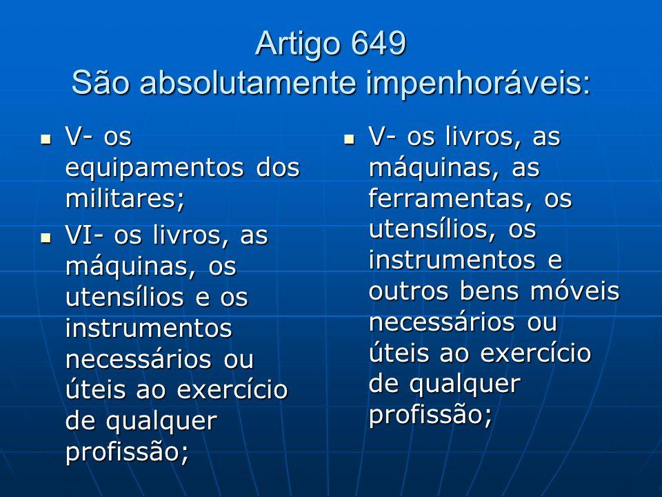 Artigo 649 São absolutamente impenhoráveis: V- os equipamentos dos militares; V- os equipamentos dos militares; VI- os livros, as máquinas, os utensíl