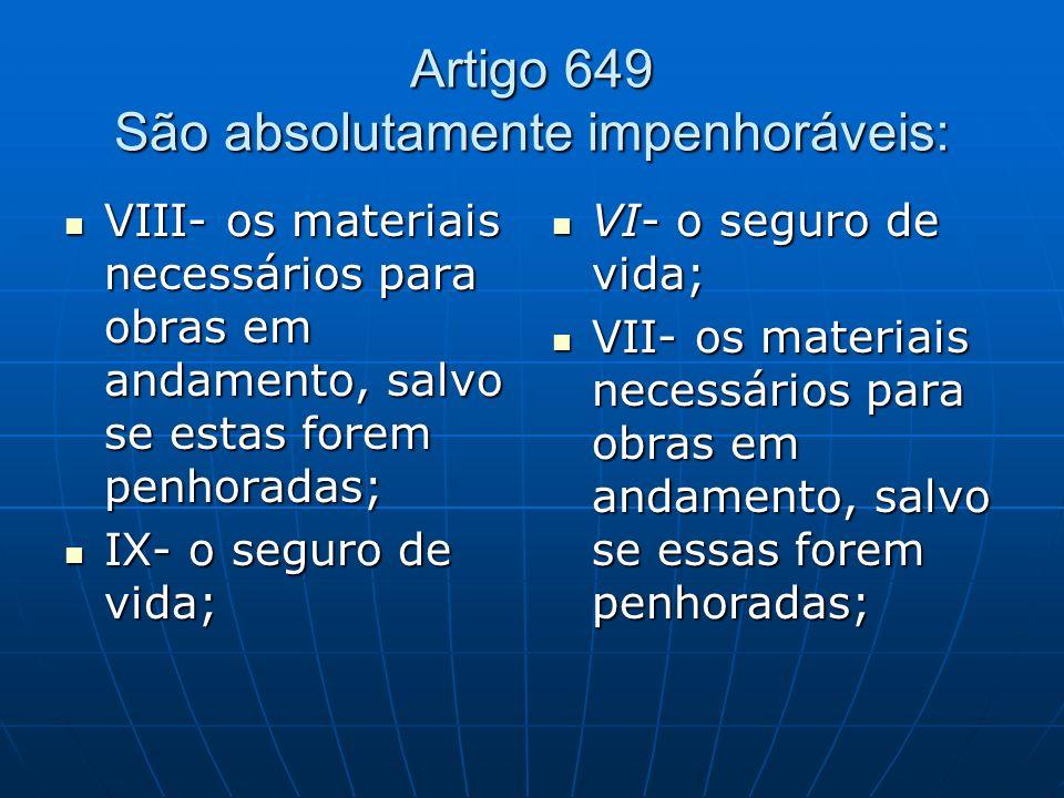 Artigo 649 São absolutamente impenhoráveis: VIII- os materiais necessários para obras em andamento, salvo se estas forem penhoradas; VIII- os materiai