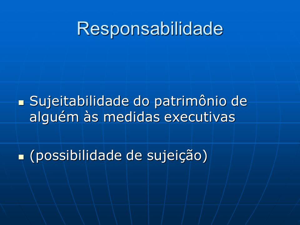 Responsabilidade Sujeitabilidade do patrimônio de alguém às medidas executivas Sujeitabilidade do patrimônio de alguém às medidas executivas (possibil