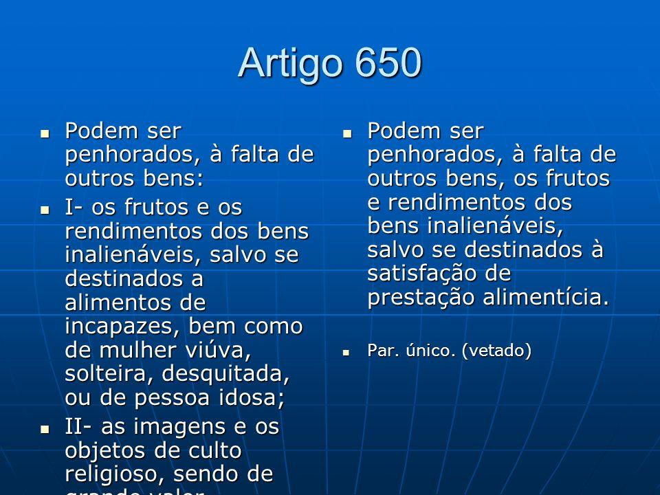 Artigo 650 Podem ser penhorados, à falta de outros bens: Podem ser penhorados, à falta de outros bens: I- os frutos e os rendimentos dos bens inaliená