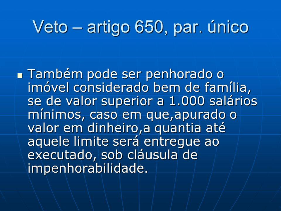 Veto – artigo 650, par. único Também pode ser penhorado o imóvel considerado bem de família, se de valor superior a 1.000 salários mínimos, caso em qu