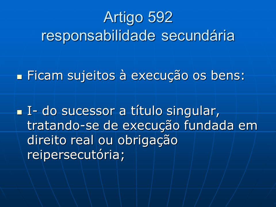 Artigo 592 responsabilidade secundária Ficam sujeitos à execução os bens: Ficam sujeitos à execução os bens: I- do sucessor a título singular, tratand