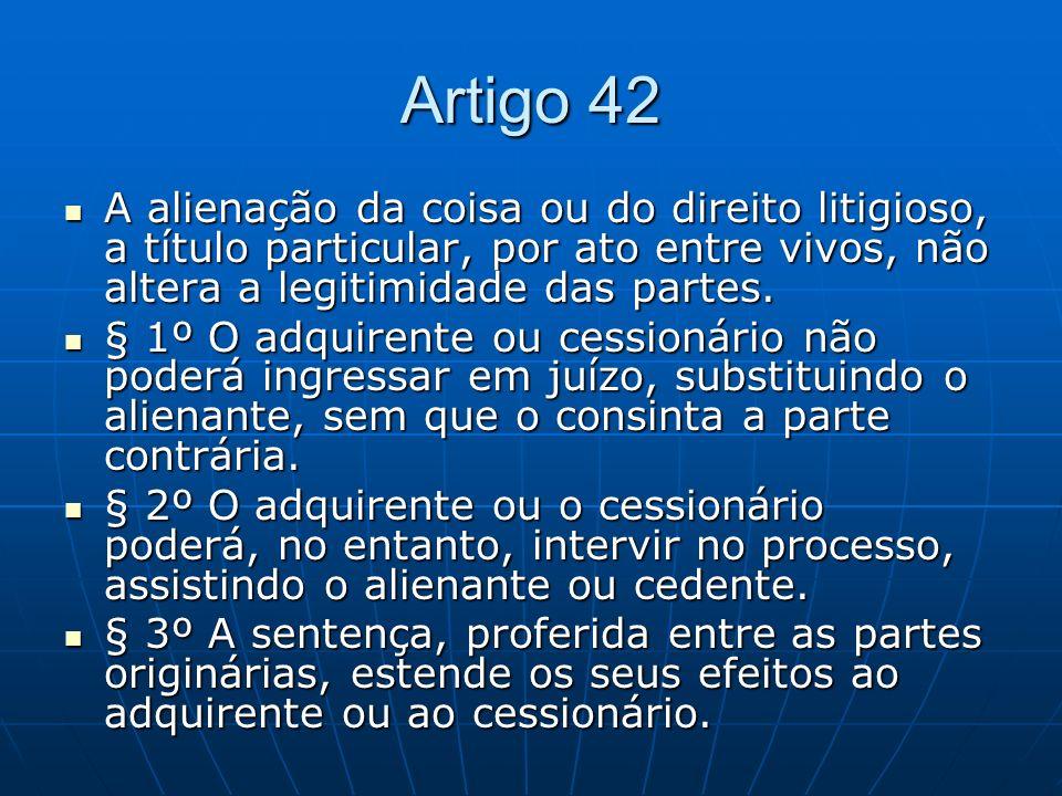 Artigo 42 A alienação da coisa ou do direito litigioso, a título particular, por ato entre vivos, não altera a legitimidade das partes. A alienação da