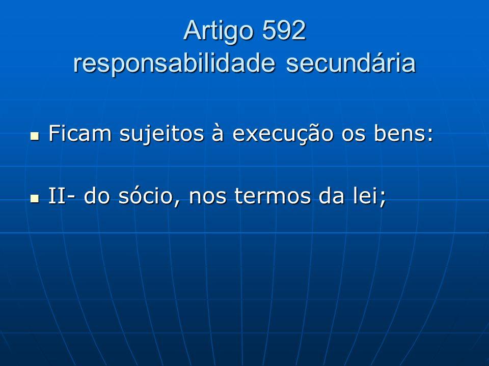Artigo 592 responsabilidade secundária Ficam sujeitos à execução os bens: Ficam sujeitos à execução os bens: II- do sócio, nos termos da lei; II- do s