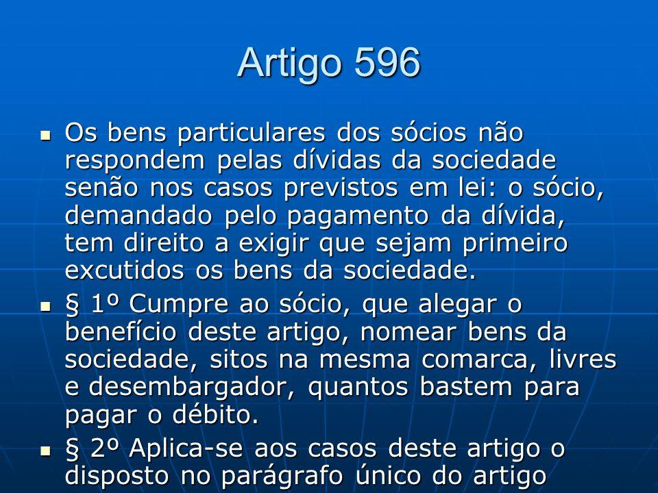Artigo 596 Os bens particulares dos sócios não respondem pelas dívidas da sociedade senão nos casos previstos em lei: o sócio, demandado pelo pagament
