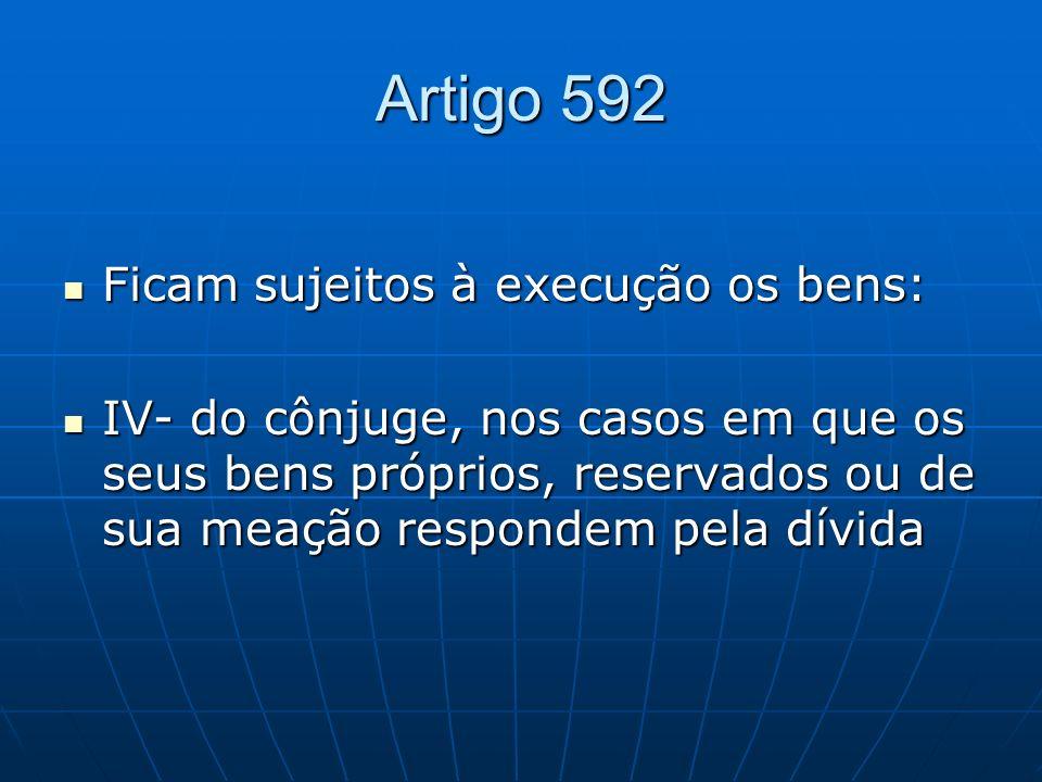 Artigo 592 Ficam sujeitos à execução os bens: Ficam sujeitos à execução os bens: IV- do cônjuge, nos casos em que os seus bens próprios, reservados ou