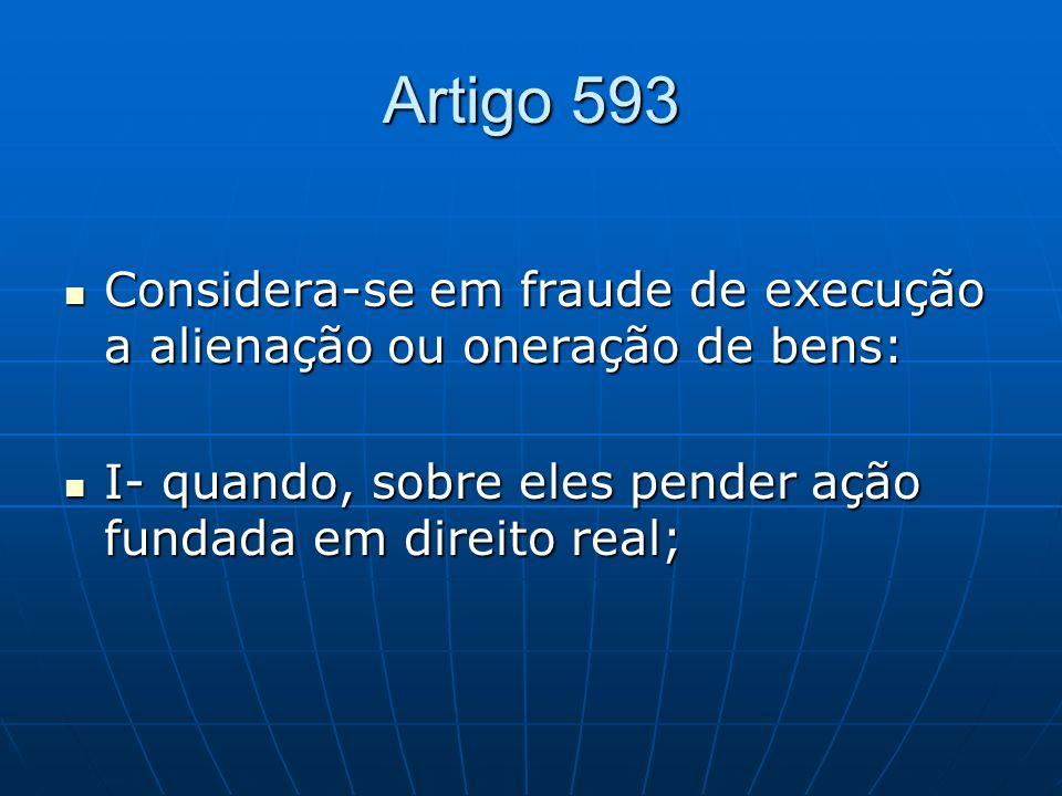 Artigo 593 Considera-se em fraude de execução a alienação ou oneração de bens: Considera-se em fraude de execução a alienação ou oneração de bens: I-