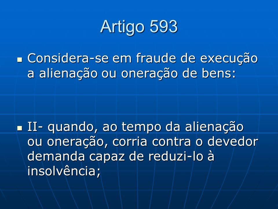 Artigo 593 Considera-se em fraude de execução a alienação ou oneração de bens: Considera-se em fraude de execução a alienação ou oneração de bens: II-