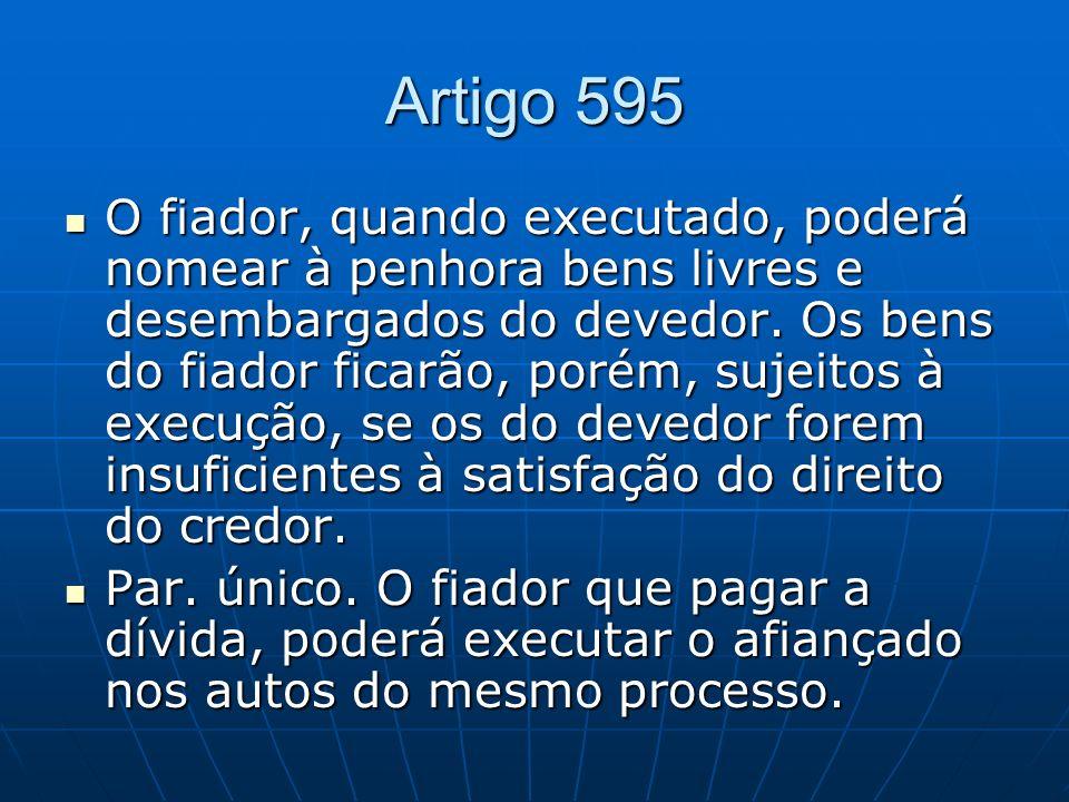 Artigo 595 O fiador, quando executado, poderá nomear à penhora bens livres e desembargados do devedor. Os bens do fiador ficarão, porém, sujeitos à ex