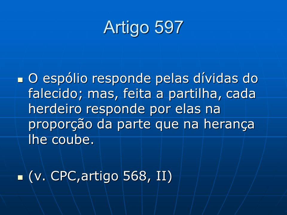 Artigo 597 O espólio responde pelas dívidas do falecido; mas, feita a partilha, cada herdeiro responde por elas na proporção da parte que na herança l