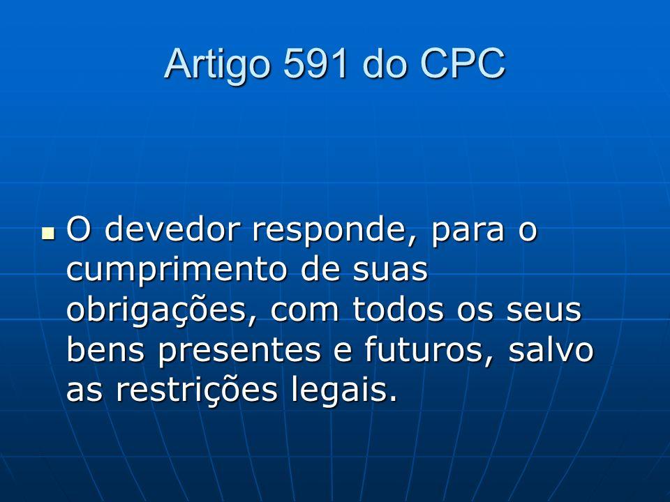 Artigo 591 do CPC O devedor responde, para o cumprimento de suas obrigações, com todos os seus bens presentes e futuros, salvo as restrições legais. O