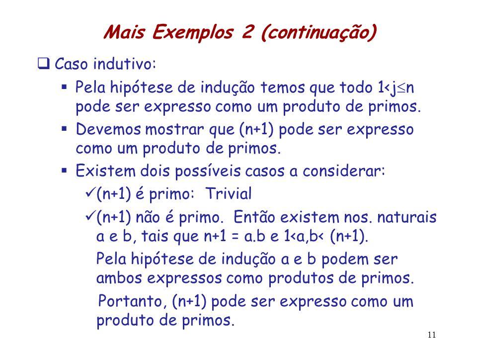 Mais Exemplos 2 (continuação) Caso indutivo: Pela hipótese de indução temos que todo 1<j n pode ser expresso como um produto de primos. Devemos mostra