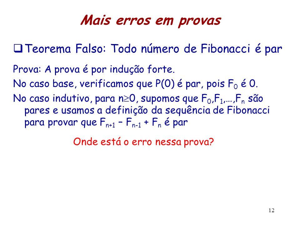 Mais erros em provas Teorema Falso: Todo número de Fibonacci é par Prova: A prova é por indução forte. No caso base, verificamos que P(0) é par, pois