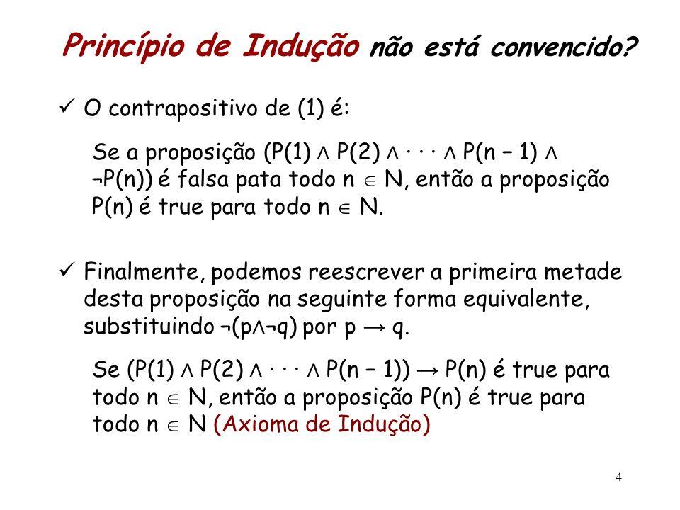 Princípio de Indução não está convencido? O contrapositivo de (1) é: Se a proposição (P(1) P(2) · · · P(n 1) ¬P(n)) é falsa pata todo n N, então a pro