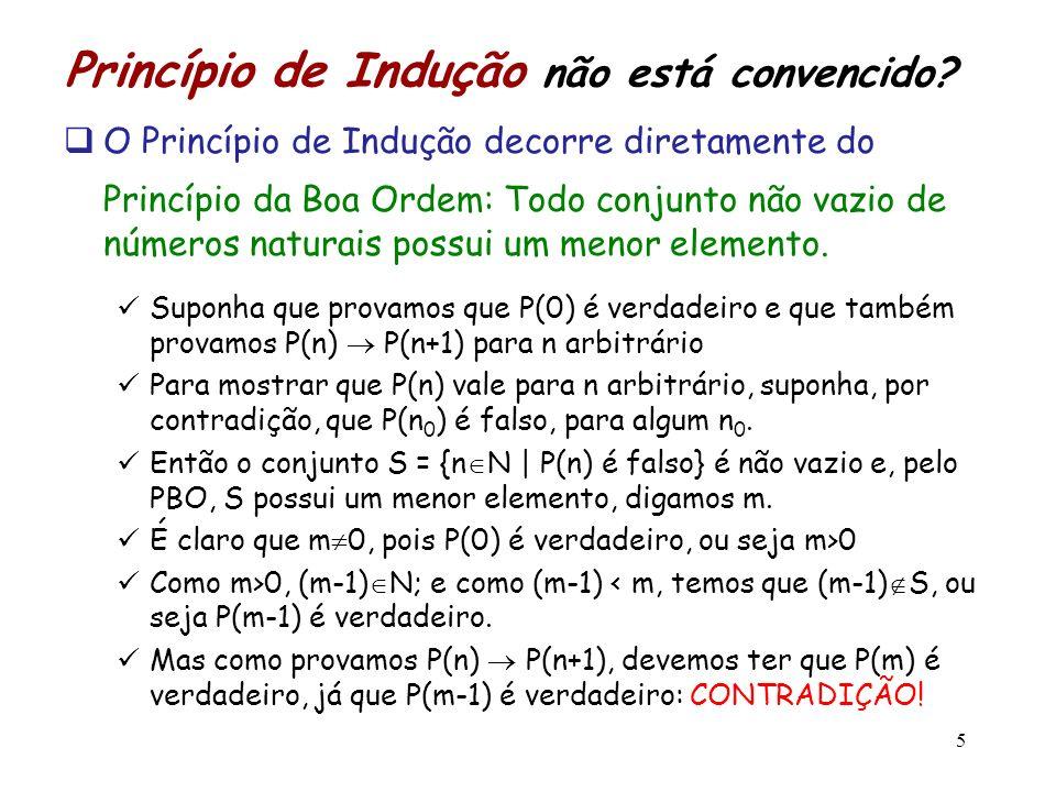 Princípio de Indução não está convencido? O Princípio de Indução decorre diretamente do Princípio da Boa Ordem: Todo conjunto não vazio de números nat