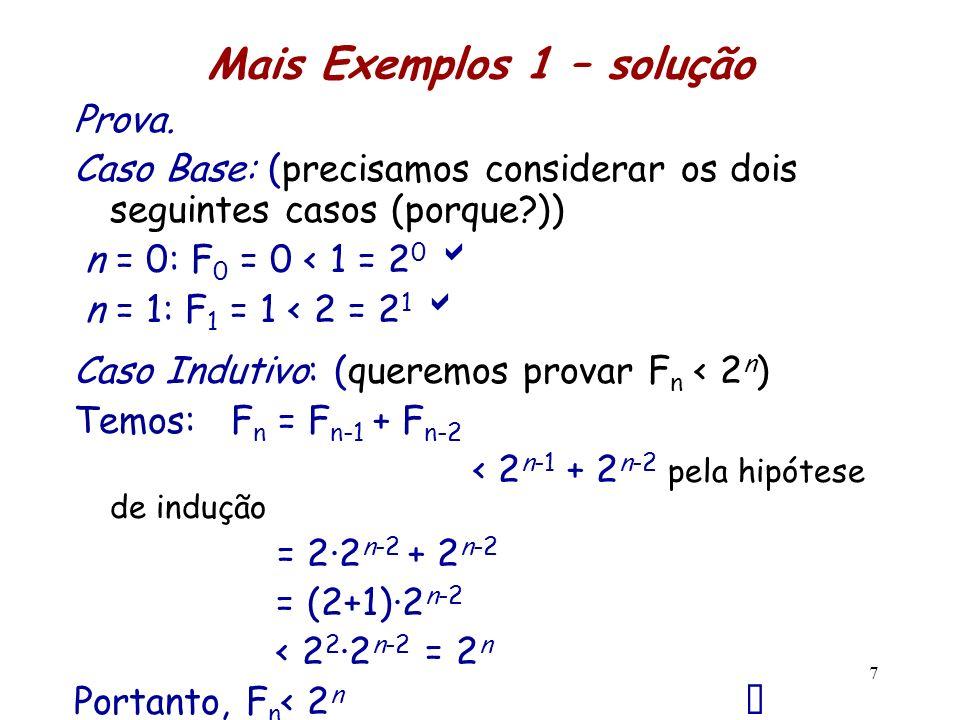 Mais Exemplos 1 – solução Prova. Caso Base: (precisamos considerar os dois seguintes casos (porque?)) n = 0: F 0 = 0 < 1 = 2 0 n = 1: F 1 = 1 < 2 = 2