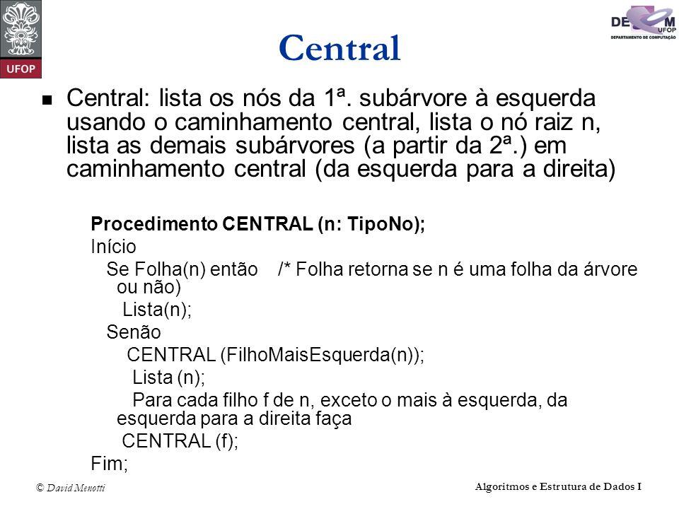 © David Menotti Algoritmos e Estrutura de Dados I Central Central: lista os nós da 1ª. subárvore à esquerda usando o caminhamento central, lista o nó