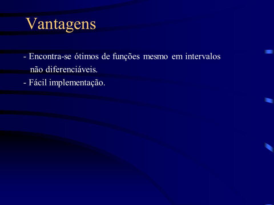 Vantagens - Encontra-se ótimos de funções mesmo em intervalos não diferenciáveis. - Fácil implementação.