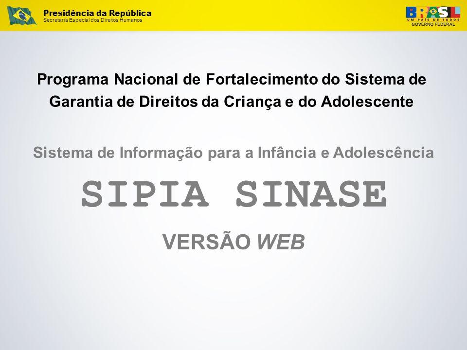 Presidência da República Secretaria Especial dos Direitos Humanos Sistema de Informação para a Infância e Adolescência SIPIA SINASE VERSÃO WEB Program