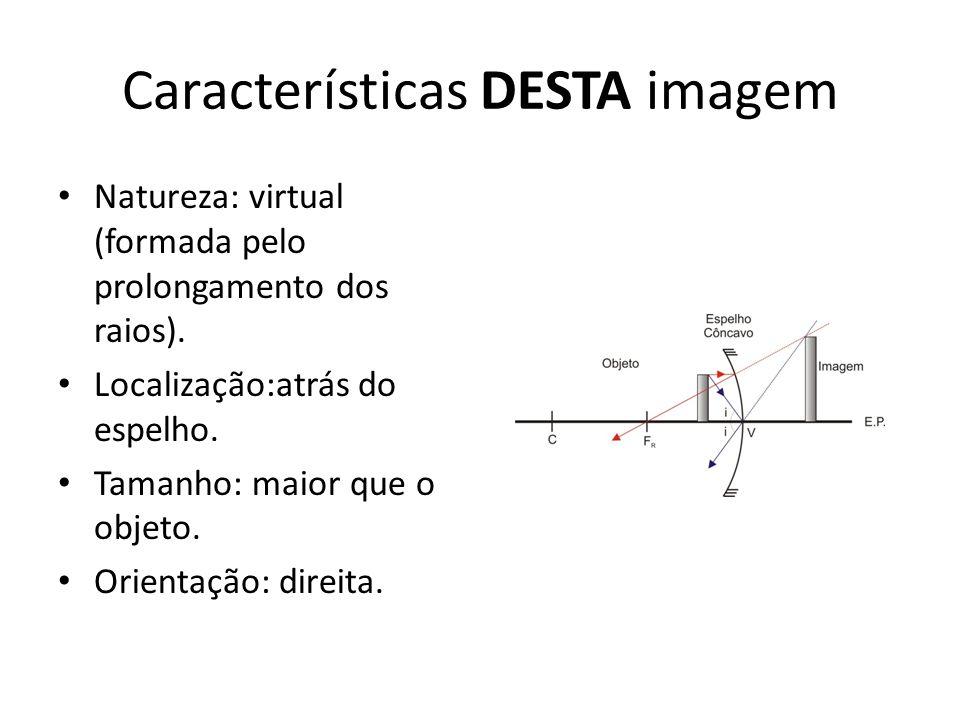 Características DESTA imagem Natureza: virtual (formada pelo prolongamento dos raios). Localização:atrás do espelho. Tamanho: maior que o objeto. Orie