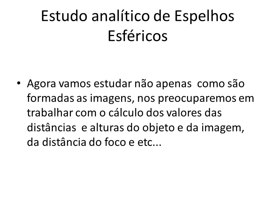 Estudo analítico de Espelhos Esféricos Agora vamos estudar não apenas como são formadas as imagens, nos preocuparemos em trabalhar com o cálculo dos v