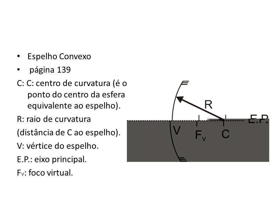 Espelho Convexo página 139 C: C: centro de curvatura (é o ponto do centro da esfera equivalente ao espelho). R: raio de curvatura (distância de C ao e