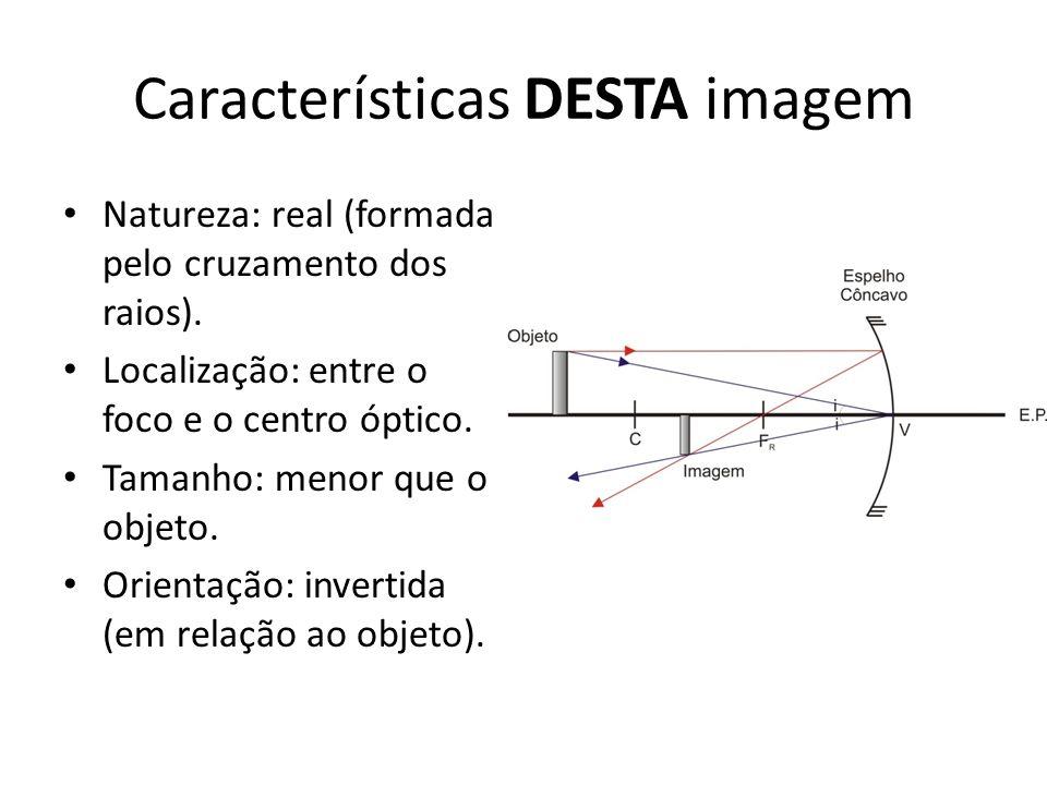 Características DESTA imagem Natureza: real (formada pelo cruzamento dos raios). Localização: entre o foco e o centro óptico. Tamanho: menor que o obj
