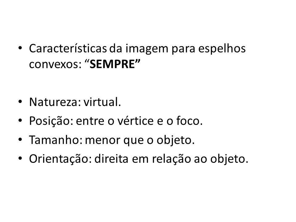 Características da imagem para espelhos convexos: SEMPRE Natureza: virtual. Posição: entre o vértice e o foco. Tamanho: menor que o objeto. Orientação