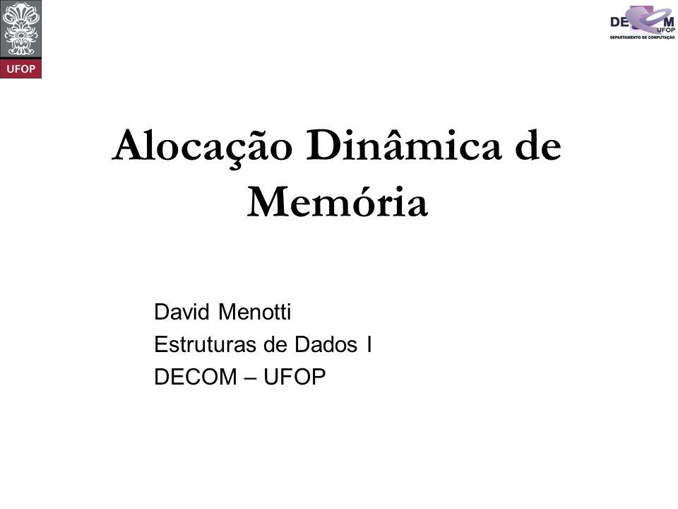 Alocação Dinâmica de Memória David Menotti Estruturas de Dados I DECOM – UFOP