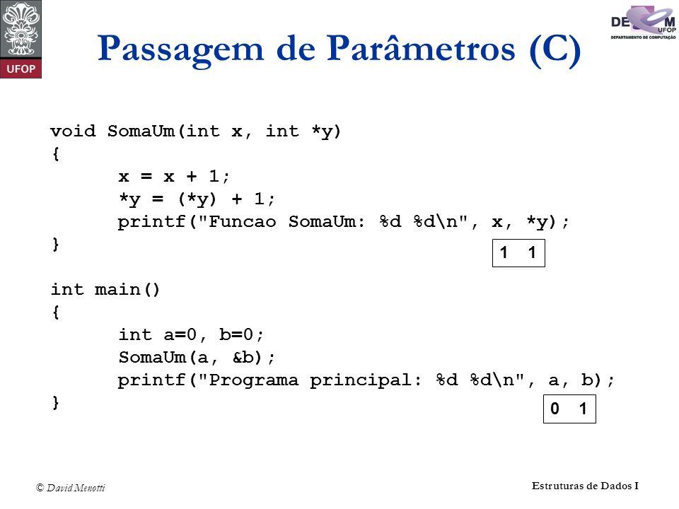 © David Menotti Estruturas de Dados I Passagem de Parâmetros (C) void SomaUm(int x, int *y) { x = x + 1; *y = (*y) + 1; printf(