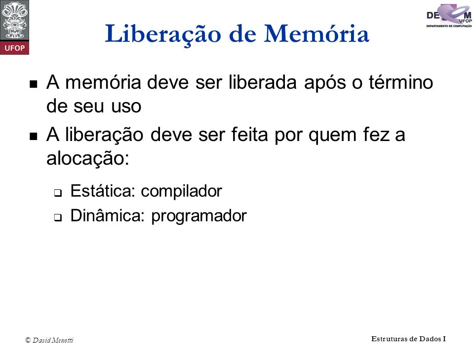 © David Menotti Estruturas de Dados I Apontadores – Notação (c) definição de p como um apontador para uma variável do tipo Tipo Tipo *p; Alocação de memória para uma variável apontada por p p = (Tipo*) malloc(sizeof(Tipo)); Liberação de memória free(p); Conteudo da variável apontada por P *p; Valor nulo para um apontador NULL; Endereço de uma variável a &a;