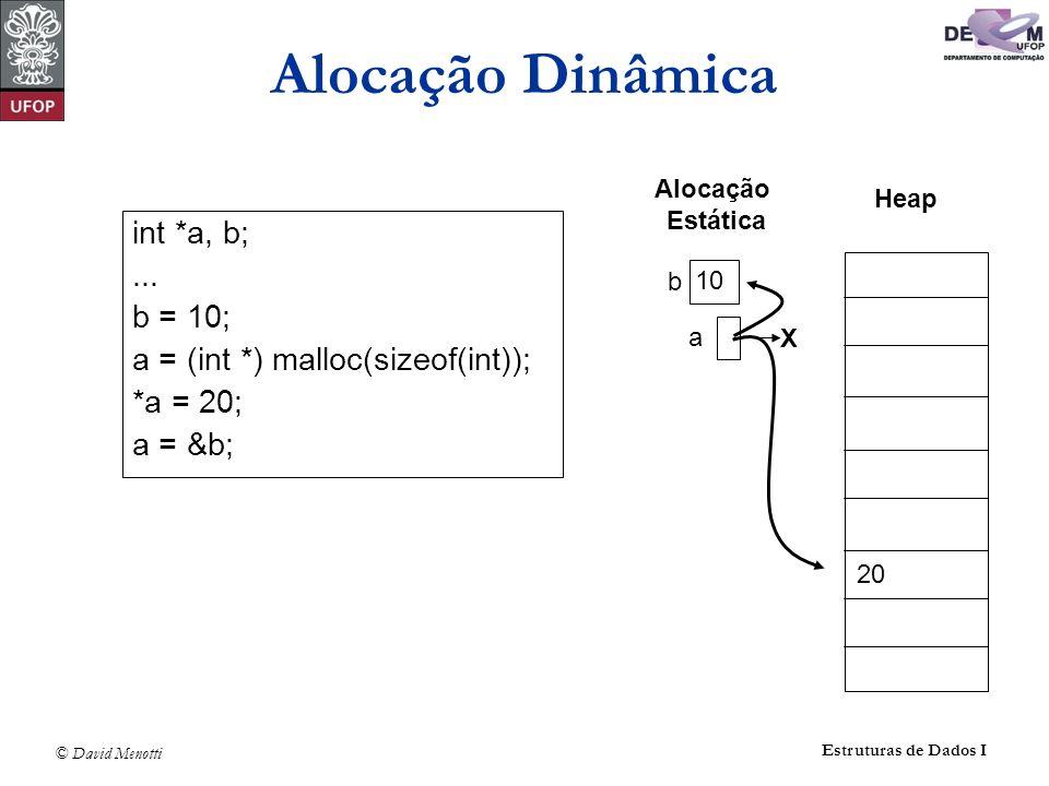 © David Menotti Estruturas de Dados I Alocação Dinâmica int *a, b;... b = 10; a = (int *) malloc(sizeof(int)); *a = 20; a = &b; a 20 b Heap Alocação E